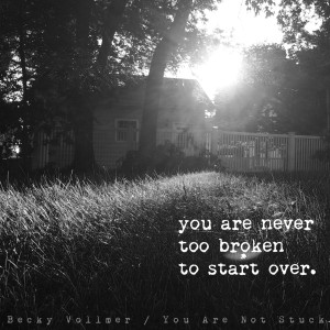 you are never too broken to start over